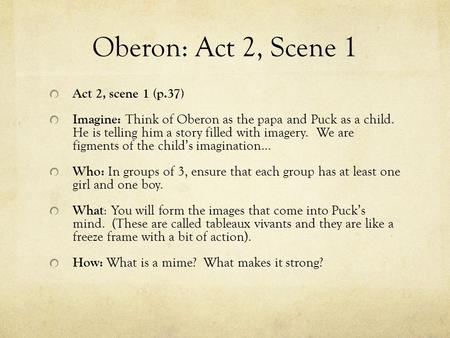 Oberon: Act 2, Scene 1 Act 2, scene 1 (p.37) Imagine: Think of Oberon as the papa and Puck as a child. He is telling him a story filled with imagery. We.