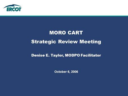 Role of Account Management at ERCOT MORO CART Strategic Review Meeting Denise E. Taylor, MODPO Facilitator October 6, 2006.