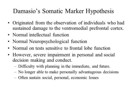 Damasio's Somatic Marker Hypothesis Originated from the observation of individuals who had sustained damage to the ventromedial prefrontal cortex. Normal.