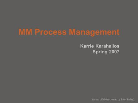 MM Process Management Karrie Karahalios Spring 2007 (based off slides created by Brian Bailey)