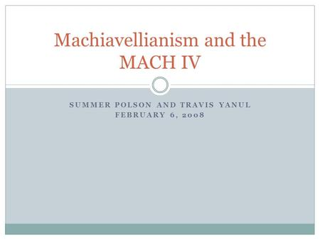 SUMMER POLSON AND TRAVIS YANUL FEBRUARY 6, 2008 Machiavellianism and the MACH IV.