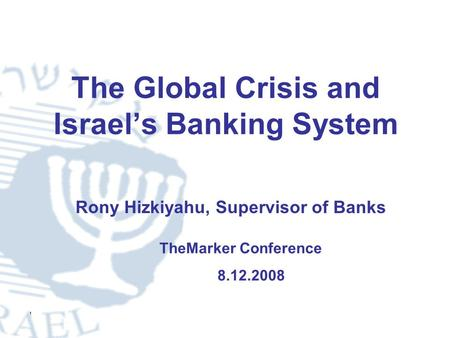 1 The Global Crisis and Israel's Banking System TheMarker Conference 8.12.2008 Rony Hizkiyahu, Supervisor of Banks.