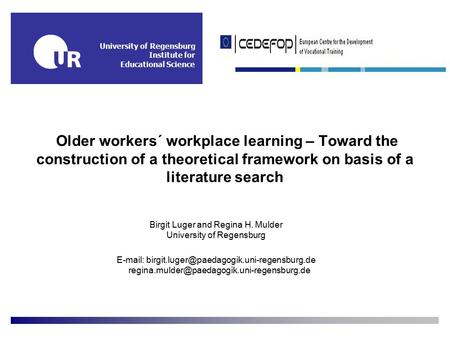University of Regensburg Institute for Educational Science Older workers´ workplace learning – Toward the construction of a theoretical framework on basis.