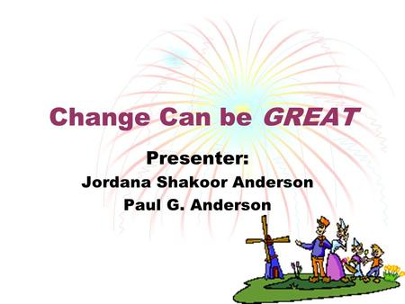 1 Change Can be GREAT Presenter: Jordana Shakoor Anderson Paul G. Anderson.