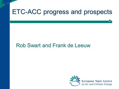 ETC-ACC progress and prospects Rob Swart and Frank de Leeuw.