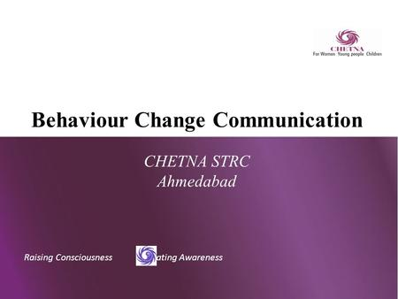 Raising Consciousness Creating Awareness Behaviour Change Communication CHETNA STRC Ahmedabad.