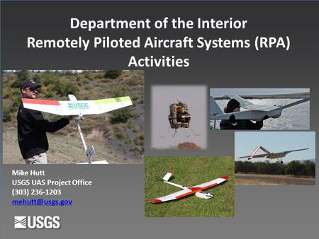 Department of the Interior Remotely Piloted Aircraft Systems (RPA) Activities Mike Hutt USGS UAS Project Office (303) 236-1203