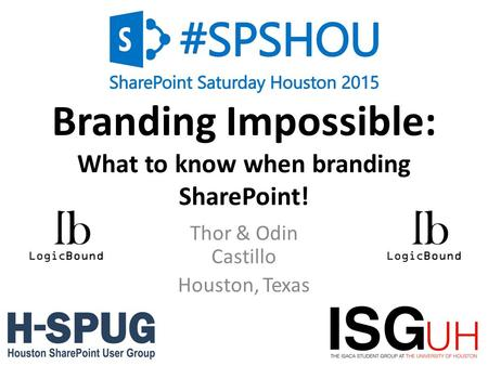 0 Branding Impossible: What to know when branding SharePoint! Thor & Odin Castillo Houston, Texas.