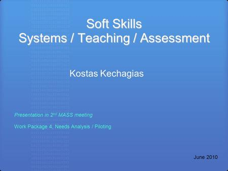 Soft Skills Systems / Teaching / Assessment Kostas Kechagias <strong>Presentation</strong> in 2 nd MASS meeting Work Package 4, Needs Analysis / Piloting June 2010.