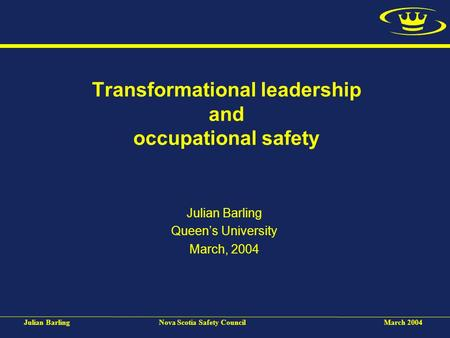 Julian BarlingNova Scotia Safety CouncilMarch 2004 Transformational leadership and occupational safety Julian Barling Queen's University March, 2004.