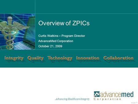 Advancing Healthcare Integrity 10/8/2008 1 C S C. C O M Curtis Watkins – Program Director AdvanceMed Corporation October 21, 2009 Overview of ZPICs.