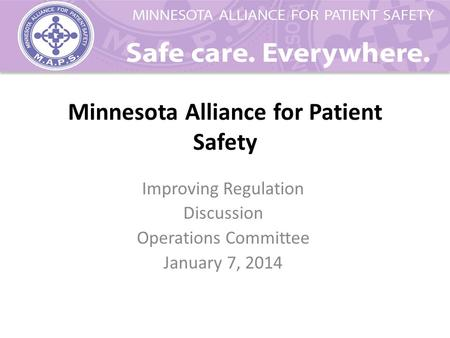 Minnesota Alliance for Patient Safety Improving Regulation Discussion Operations Committee January 7, 2014.