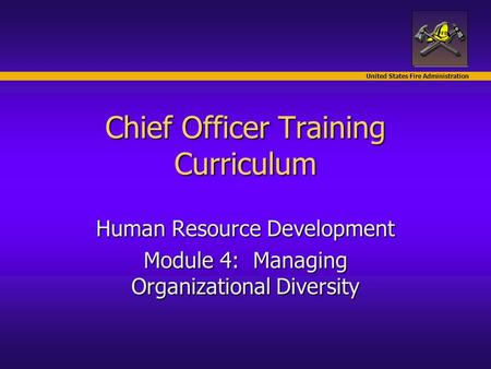 United States Fire Administration Chief Officer Training Curriculum Human Resource Development Module 4: Managing Organizational Diversity.