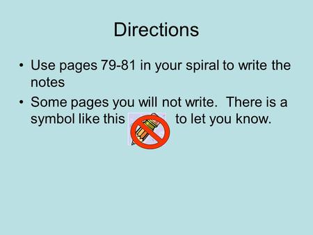 Directions Use pages 79-81 in your spiral to write the notes Some pages you will not write. There is a symbol like this to let you know.