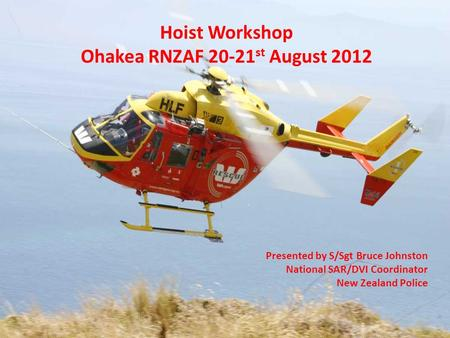 Hoist Workshop Ohakea RNZAF 20-21 st August 2012 Presented by S/Sgt Bruce Johnston National SAR/DVI Coordinator New Zealand Police.