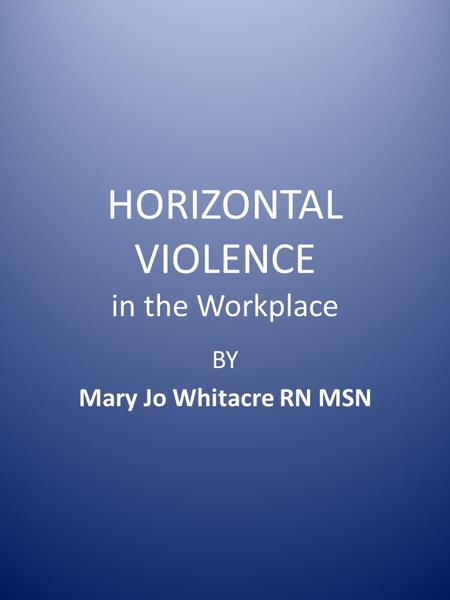 HORIZONTAL VIOLENCE in the Workplace BY Mary Jo Whitacre RN MSN.