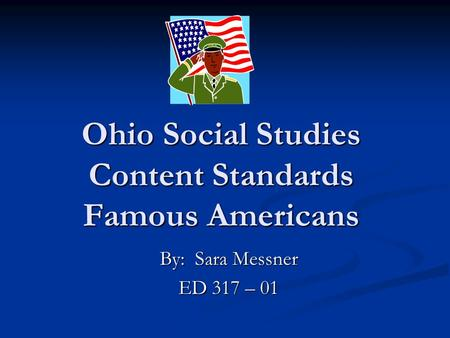 Ohio Social Studies Content Standards Famous Americans By: Sara Messner ED 317 – 01.