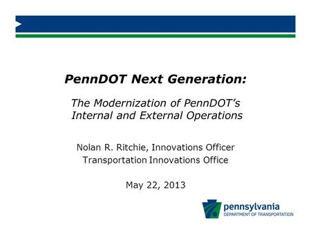 PennDOT Next Generation: The Modernization of PennDOT's Internal and External Operations Nolan R. Ritchie, Innovations Officer Transportation Innovations.