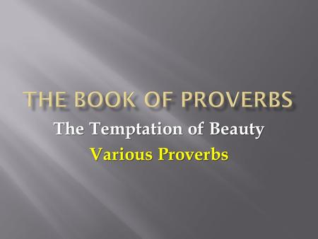 The Temptation of Beauty Various Proverbs.  What is beauty? What makes something beautiful?  There are many different kinds of beauty. We can talk about: