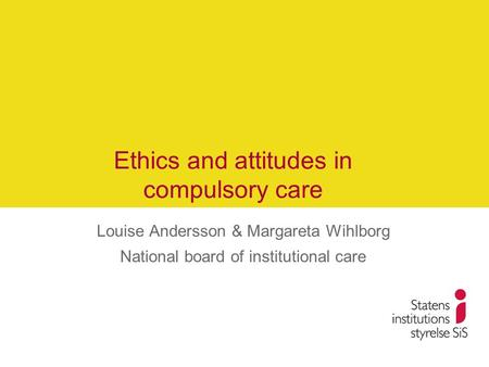 Ethics and attitudes in compulsory care Louise Andersson & Margareta Wihlborg National board of institutional care.
