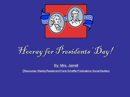 Hooray for Presidents' Day! By: Mrs. Jarrell ( Resources: Weekly Reader and Frank Schaffer Publications: Social Studies)