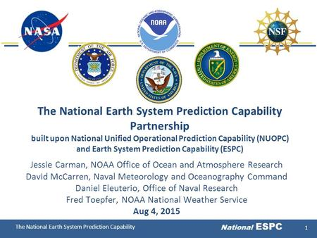 The National Earth System Prediction Capability National ESPC 1 The National Earth System Prediction Capability Partnership built upon National Unified.