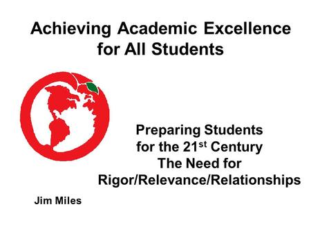 Preparing Students for the 21 st Century The Need for Rigor/Relevance/Relationships Jim Miles Achieving Academic Excellence for All Students.