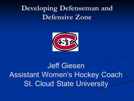 Developing Defenseman and Defensive Zone Jeff Giesen Assistant Women's Hockey Coach St. Cloud State University.