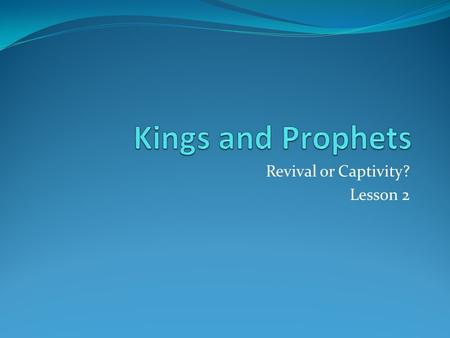 Revival or Captivity? Lesson 2. Review Judah's kings are all in the line of David Israel had a string of evil kings, who mainly ascended by assassination.