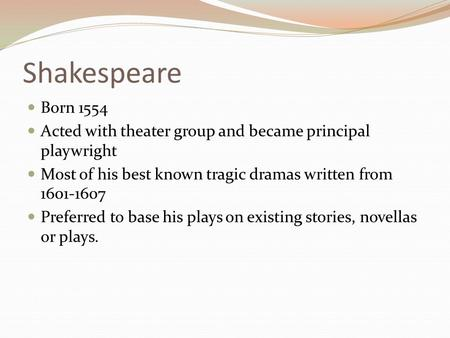 Shakespeare Born 1554 Acted with theater group and became principal playwright Most of his best known tragic dramas written from 1601-1607 Preferred to.