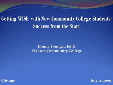 Donna Younger, Ed.D. Oakton Community College Getting WISE © with New Community College Students: Success from the Start Chicago July 11, 2009.
