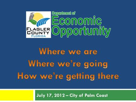 July 17, 2012 – City of Palm Coast. Why Do We Need Economic Development? Unemployment Flagler County has the HIGHEST unemployment in the State (June 2012.