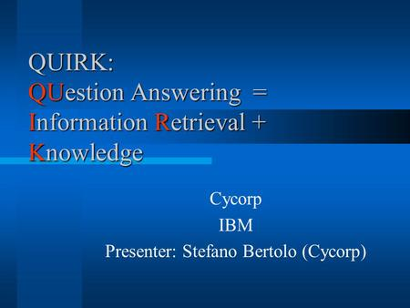QUIRK: QUestion Answering = Information Retrieval + Knowledge Cycorp IBM Presenter: Stefano Bertolo (Cycorp)
