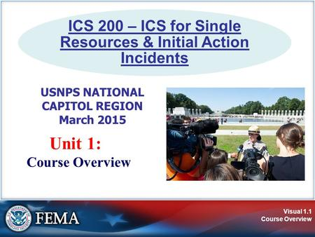 Visual 1.1 Course Overview Unit 1: Course Overview ICS 200 – ICS for Single Resources & Initial Action Incidents USNPS NATIONAL CAPITOL REGION March 2015.