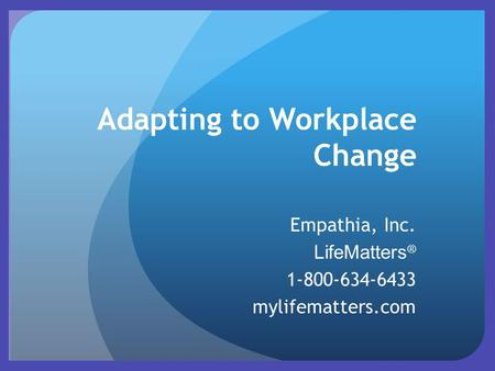Adapting to Workplace Change Empathia, Inc. LifeMatters ® 1-800-634-6433 mylifematters.com.