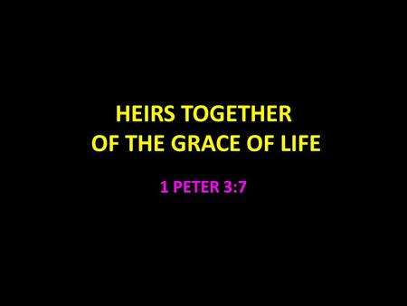 HEIRS TOGETHER OF THE GRACE OF LIFE 1 PETER 3:7. Heirs Together of the Grace of Life 1 Peter 3:7 Husbands, likewise, dwell with them with understanding,