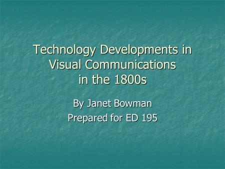 Technology Developments in Visual Communications in the 1800s By Janet Bowman Prepared for ED 195.