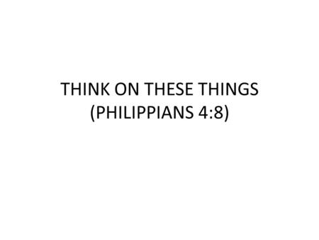 THINK ON THESE THINGS (PHILIPPIANS 4:8). PHILIPPIANS 4:8 Finally, brethren, whatsoever things are true, whatsoever things are honest, whatsoever things.
