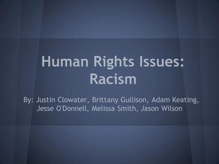 Human Rights Issues: Racism By: Justin Clowater, Brittany Gullison, Adam Keating, Jesse O'Donnell, Melissa Smith, Jason Wilson.