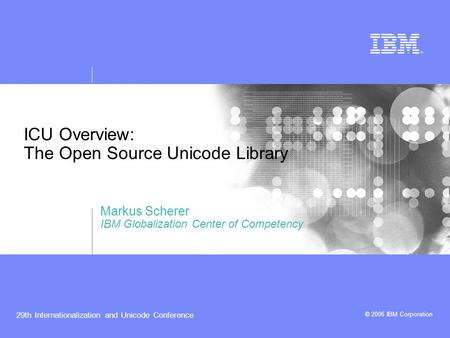 © 2006 IBM Corporation 29th Internationalization and Unicode Conference ICU Overview: The Open Source Unicode Library Markus Scherer IBM Globalization.