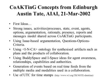 CoAKTinG Concepts from Edinburgh Austin Tate, AIAI, 21-Mar-2002 First Ideas… Strong issues, activities/processes, state, event, agents, options, argumentation,