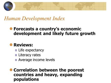 Human Development Index Forecasts a country's economic development and likely future growth Reviews: Life expectancy Literacy rates Average income levels.