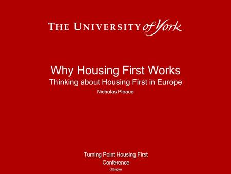 Why Housing First Works Thinking about Housing First in Europe Nicholas Pleace Turning Point Housing First Conference Glasgow.