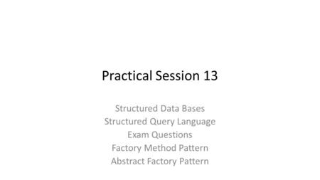 Practical Session 13 Structured Data Bases Structured Query Language Exam Questions Factory Method Pattern Abstract Factory Pattern.