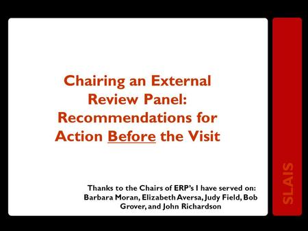 SLAIS Chairing an External Review Panel: Recommendations for Action Before the Visit Thanks to the Chairs of ERP's I have served on: Barbara Moran, Elizabeth.