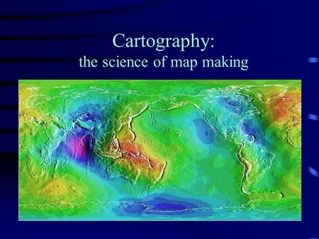 Cartography: the science of map making. Locating yourself on a Globe You need a frame of reference That is the purpose of Latitude and Longitude Defining.