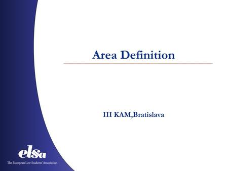 Area Definition III KAM,Bratislava. The European Law Students' Association Albania ˙ Austria ˙ Azerbaijan ˙ Belgium ˙ Bosnia and Herzegovina ˙ Bulgaria.