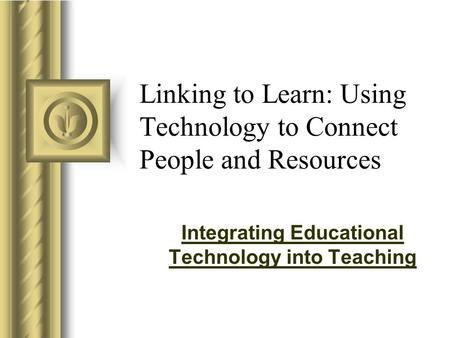 Linking to Learn: Using Technology to Connect People and Resources Integrating Educational Technology into Teaching.