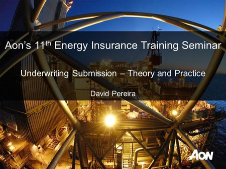 Underwriting Submission – Theory and Practice David Pereira Aon's 11 th Energy Insurance Training Seminar.