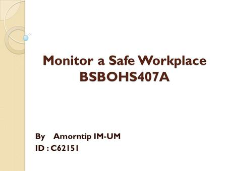 Monitor a Safe Workplace BSBOHS407A By Amorntip IM-UM ID : C62151.
